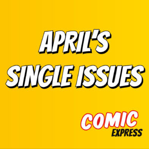 Here are all the single issues Comic Express received throughout April!